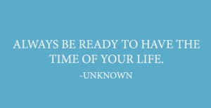 always be ready to have the time of your life, by unknown, written in white on blue background